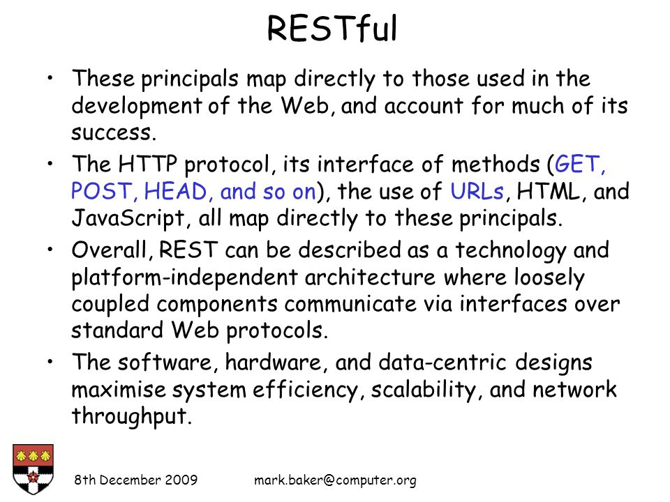RESTful These principals map directly to those used in the development of the Web, and account for much of its success.