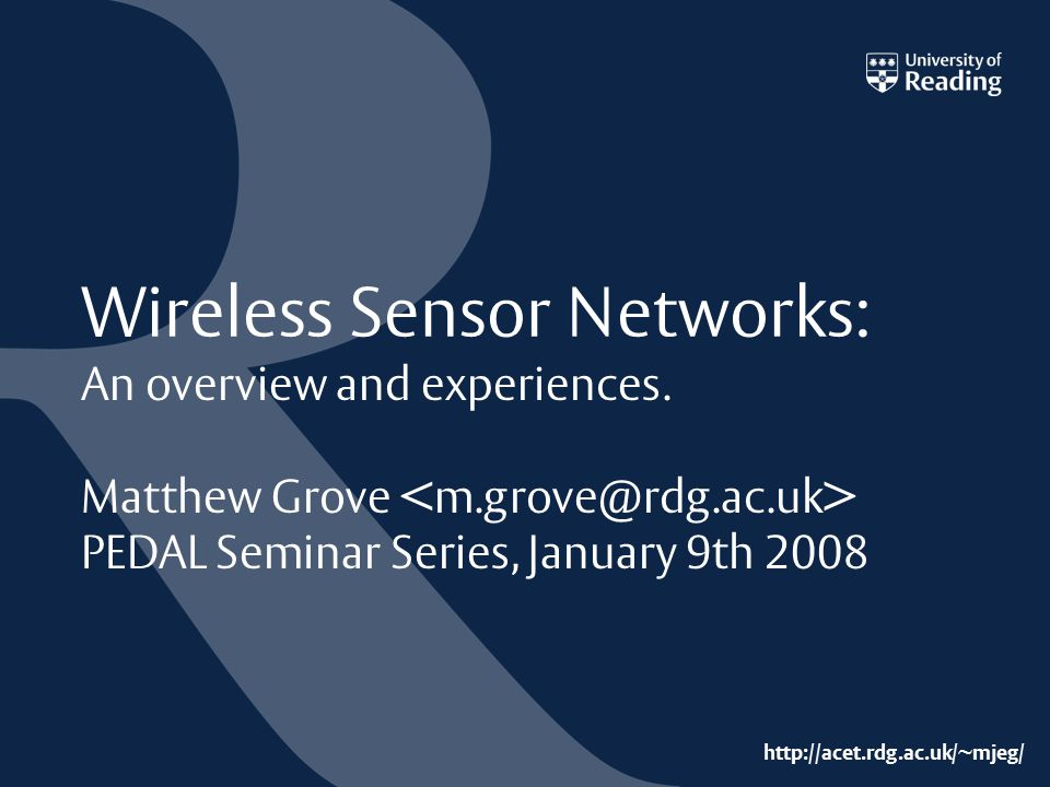 http://acet.rdg.ac.uk/~mjeg/ Wireless Sensor Networks: An overview and experiences. Matthew Grove PEDAL Seminar Series, January 9th 2008