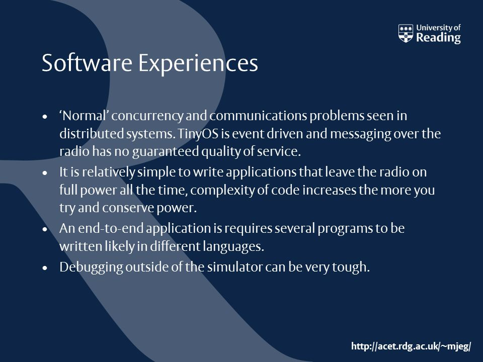 http://acet.rdg.ac.uk/~mjeg/ Software Experiences 'Normal' concurrency and communications problems seen in distributed systems. TinyOS is event driven