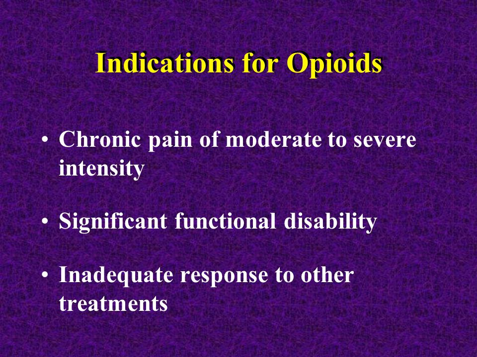 Indications for Opioids Chronic pain of moderate to severe intensity Significant functional disability Inadequate response to other treatments