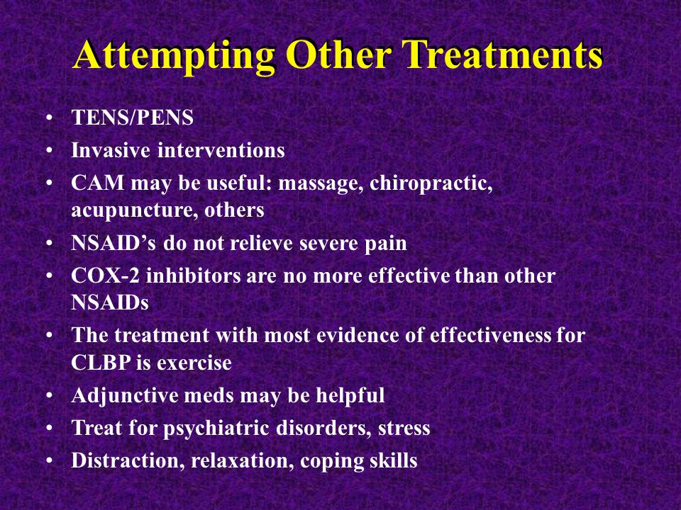 Attempting Other Treatments TENS/PENS Invasive interventions CAM may be useful: massage, chiropractic, acupuncture, others NSAID's do not relieve severe pain COX-2 inhibitors are no more effective than other NSAIDs The treatment with most evidence of effectiveness for CLBP is exercise Adjunctive meds may be helpful Treat for psychiatric disorders, stress Distraction, relaxation, coping skills