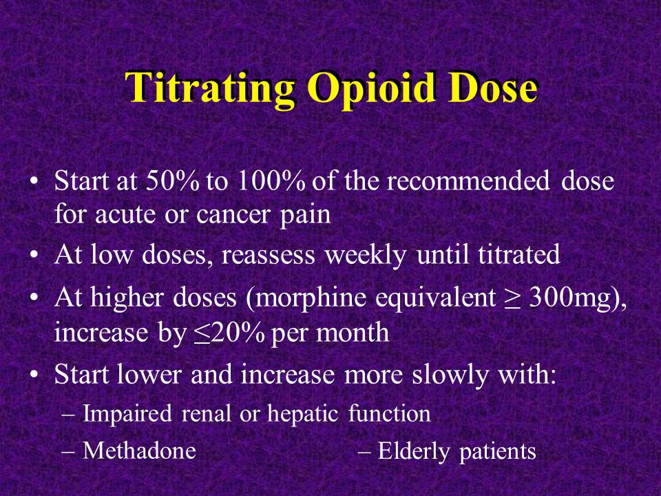Titrating Opioid Dose Start at 50% to 100% of the recommended dose for acute or cancer pain At low doses, reassess weekly until titrated At higher doses (morphine equivalent ≥ 300mg), increase by ≤20% per month Start lower and increase more slowly with: –Impaired renal or hepatic function –Methadone – Elderly patients