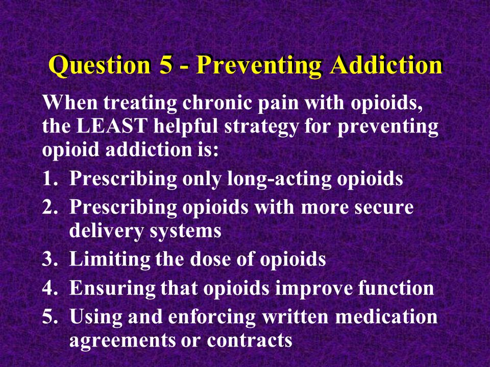 Question 5 - Preventing Addiction When treating chronic pain with opioids, the LEAST helpful strategy for preventing opioid addiction is: 1.Prescribing only long-acting opioids 2.Prescribing opioids with more secure delivery systems 3.Limiting the dose of opioids 4.Ensuring that opioids improve function 5.Using and enforcing written medication agreements or contracts