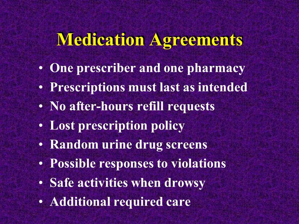 Medication Agreements One prescriber and one pharmacy Prescriptions must last as intended No after-hours refill requests Lost prescription policy Random urine drug screens Possible responses to violations Safe activities when drowsy Additional required care