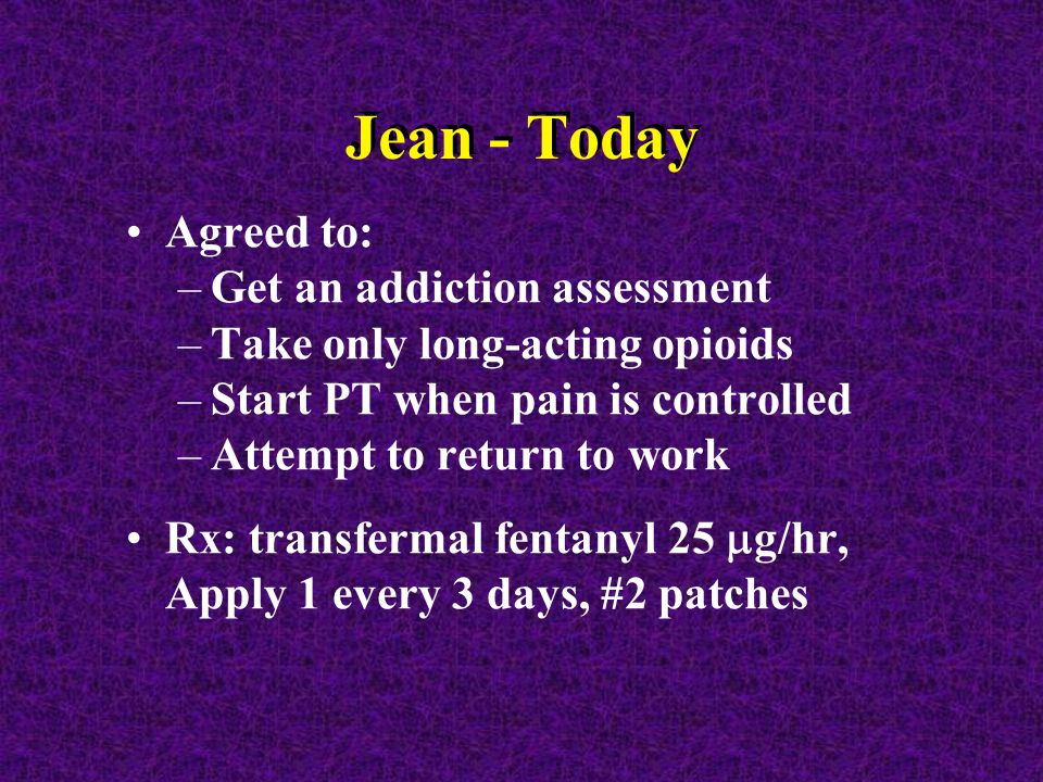 Jean - Today Agreed to: –Get an addiction assessment –Take only long-acting opioids –Start PT when pain is controlled –Attempt to return to work Rx: transfermal fentanyl 25  g/hr, Apply 1 every 3 days, #2 patches
