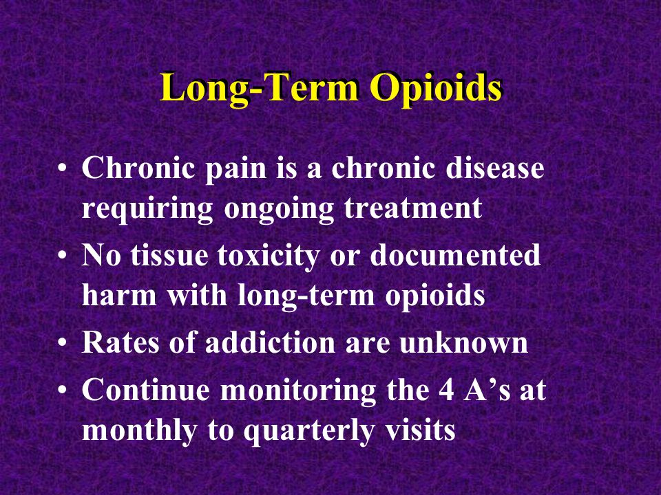 Long-Term Opioids Chronic pain is a chronic disease requiring ongoing treatment No tissue toxicity or documented harm with long-term opioids Rates of addiction are unknown Continue monitoring the 4 A's at monthly to quarterly visits