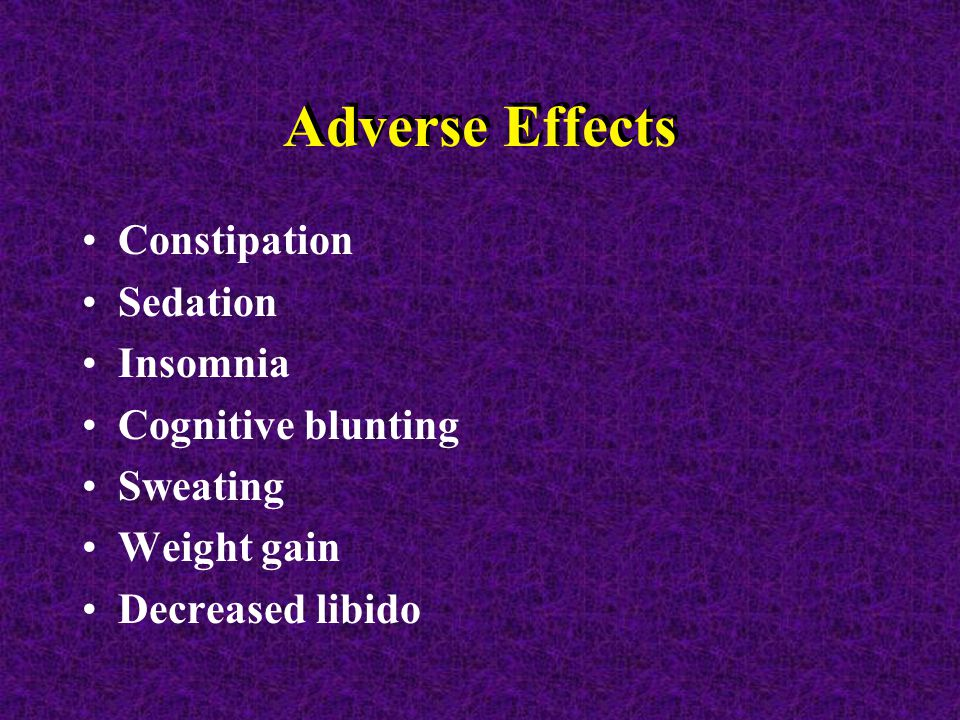 Adverse Effects Constipation Sedation Insomnia Cognitive blunting Sweating Weight gain Decreased libido