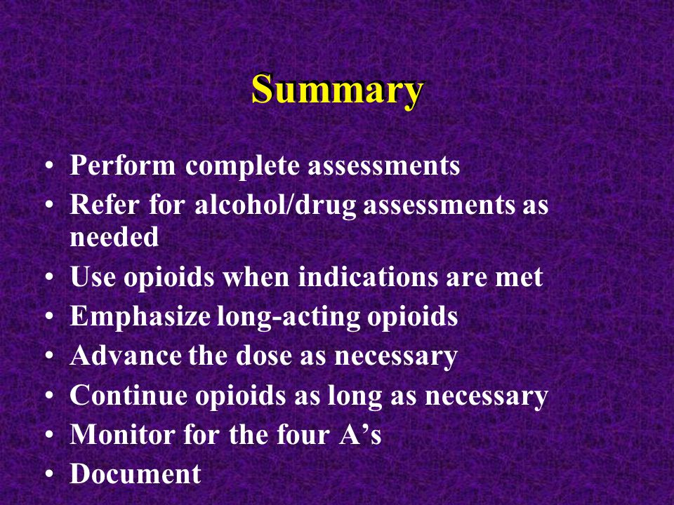 Summary Perform complete assessments Refer for alcohol/drug assessments as needed Use opioids when indications are met Emphasize long-acting opioids Advance the dose as necessary Continue opioids as long as necessary Monitor for the four A's Document