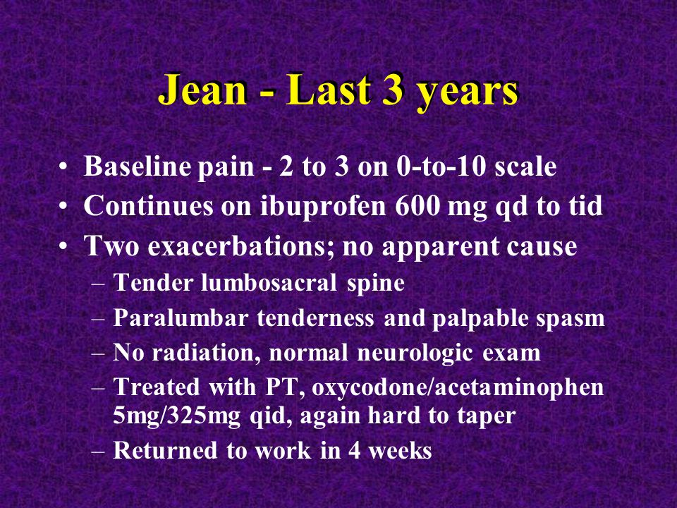 Jean - Last 3 years Baseline pain - 2 to 3 on 0-to-10 scale Continues on ibuprofen 600 mg qd to tid Two exacerbations; no apparent cause –Tender lumbosacral spine –Paralumbar tenderness and palpable spasm –No radiation, normal neurologic exam –Treated with PT, oxycodone/acetaminophen 5mg/325mg qid, again hard to taper –Returned to work in 4 weeks