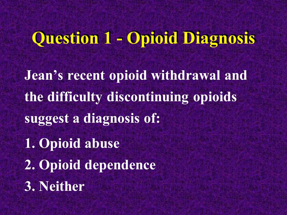 Question 1 - Opioid Diagnosis Jean's recent opioid withdrawal and the difficulty discontinuing opioids suggest a diagnosis of: 1.Opioid abuse 2.Opioid dependence 3.Neither