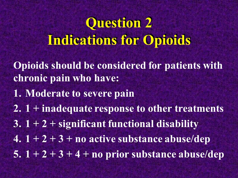 Question 2 Indications for Opioids Opioids should be considered for patients with chronic pain who have: 1.Moderate to severe pain 2.1 + inadequate response to other treatments 3.1 + 2 + significant functional disability 4.1 + 2 + 3 + no active substance abuse/dep 5.1 + 2 + 3 + 4 + no prior substance abuse/dep