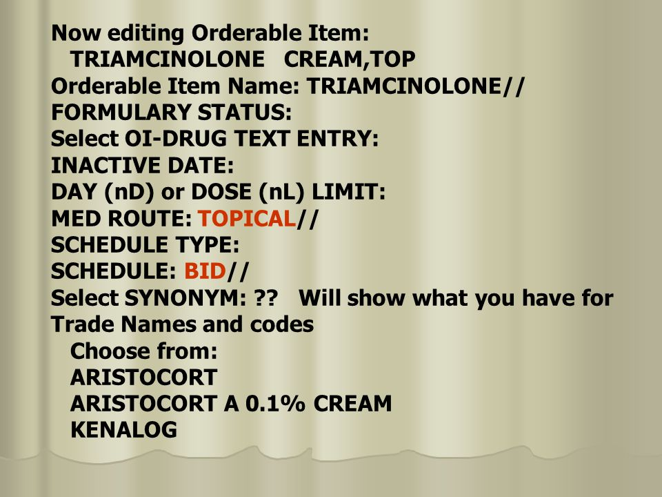 Now editing Orderable Item: TRIAMCINOLONE CREAM,TOP Orderable Item Name: TRIAMCINOLONE// FORMULARY STATUS: Select OI-DRUG TEXT ENTRY: INACTIVE DATE: DAY (nD) or DOSE (nL) LIMIT: MED ROUTE: TOPICAL// SCHEDULE TYPE: SCHEDULE: BID// Select SYNONYM: .