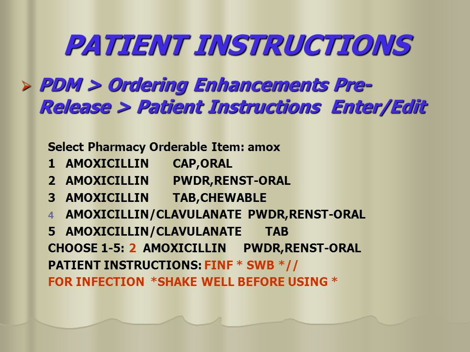 PATIENT INSTRUCTIONS  PDM > Ordering Enhancements Pre- Release > Patient Instructions Enter/Edit Select Pharmacy Orderable Item: amox 1 AMOXICILLIN CAP,ORAL 2 AMOXICILLIN PWDR,RENST-ORAL 3 AMOXICILLIN TAB,CHEWABLE 4 4 AMOXICILLIN/CLAVULANATE PWDR,RENST-ORAL 5 AMOXICILLIN/CLAVULANATE TAB CHOOSE 1-5: 2 AMOXICILLIN PWDR,RENST-ORAL PATIENT INSTRUCTIONS: FINF * SWB *// FOR INFECTION *SHAKE WELL BEFORE USING *