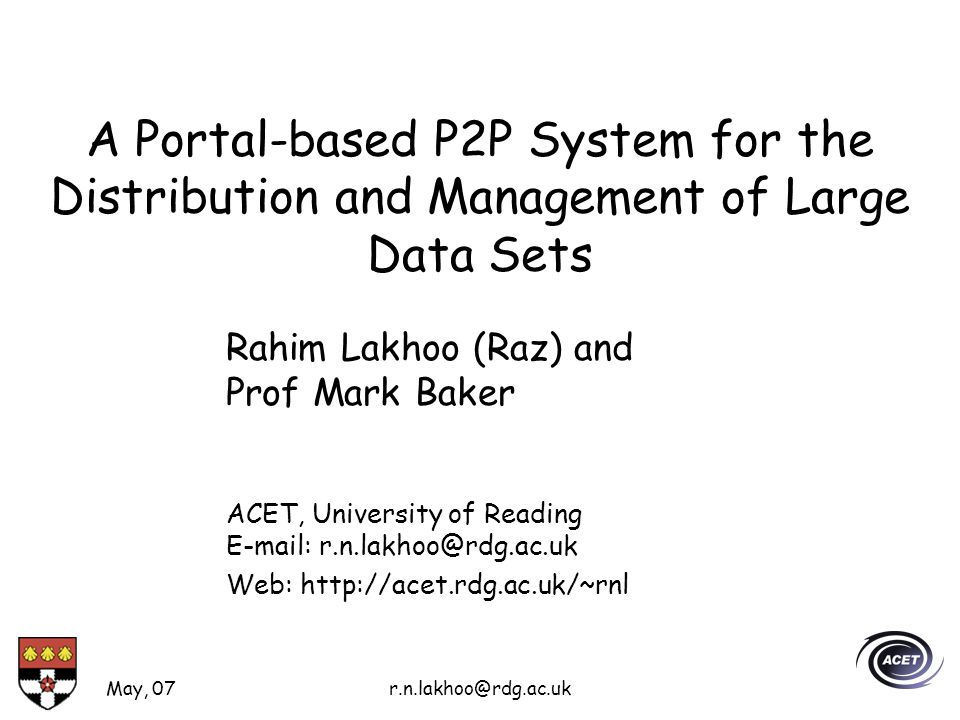 May, 07r.n.lakhoo@rdg.ac.uk A Portal-based P2P System for the Distribution and Management of Large Data Sets Rahim Lakhoo (Raz) and Prof Mark Baker ACET, University of Reading E-mail: r.n.lakhoo@rdg.ac.uk Web: http://acet.rdg.ac.uk/~rnl