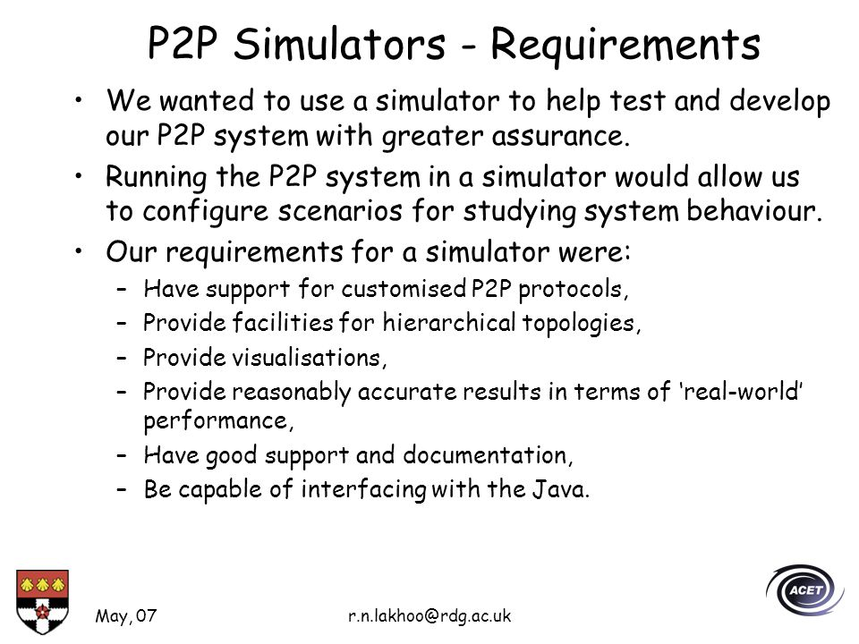 May, 07r.n.lakhoo@rdg.ac.uk P2P Simulators - Requirements We wanted to use a simulator to help test and develop our P2P system with greater assurance.