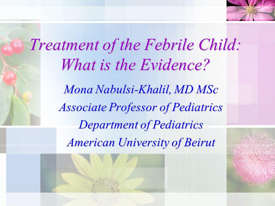 Treatment of the Febrile Child: What is the Evidence? Mona Nabulsi-Khalil, MD MSc Associate Professor of Pediatrics Department of Pediatrics American