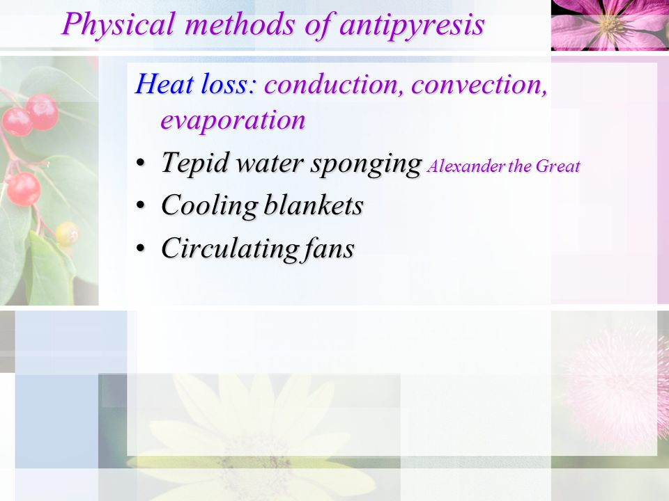 Physical methods of antipyresis Heat loss: conduction, convection, evaporation Tepid water sponging Alexander the GreatTepid water sponging Alexander
