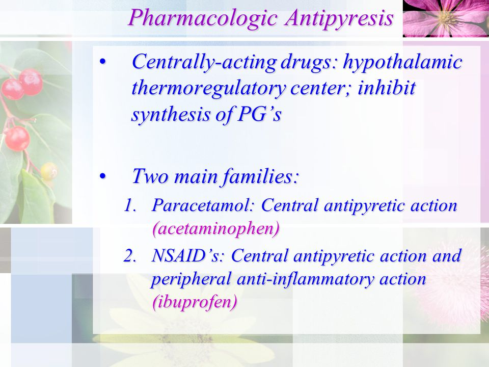 Pharmacologic Antipyresis Pharmacologic Antipyresis Centrally-acting drugs: hypothalamic thermoregulatory center; inhibit synthesis of PG'sCentrally-acting drugs: hypothalamic thermoregulatory center; inhibit synthesis of PG's Two main families:Two main families: 1.Paracetamol: Central antipyretic action (acetaminophen) 2.NSAID's: Central antipyretic action and peripheral anti-inflammatory action (ibuprofen)