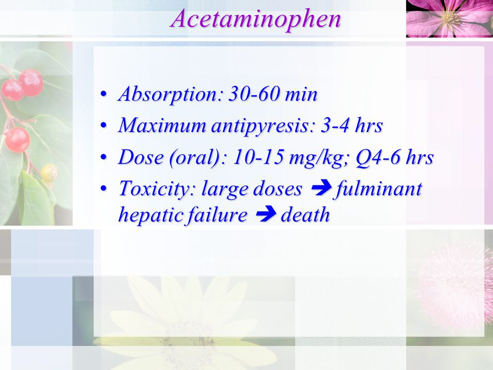 Acetaminophen Acetaminophen Absorption: 30-60 minAbsorption: 30-60 min Maximum antipyresis: 3-4 hrsMaximum antipyresis: 3-4 hrs Dose (oral): 10-15 mg/kg; Q4-6 hrsDose (oral): 10-15 mg/kg; Q4-6 hrs Toxicity: large doses  fulminant hepatic failure  deathToxicity: large doses  fulminant hepatic failure  death