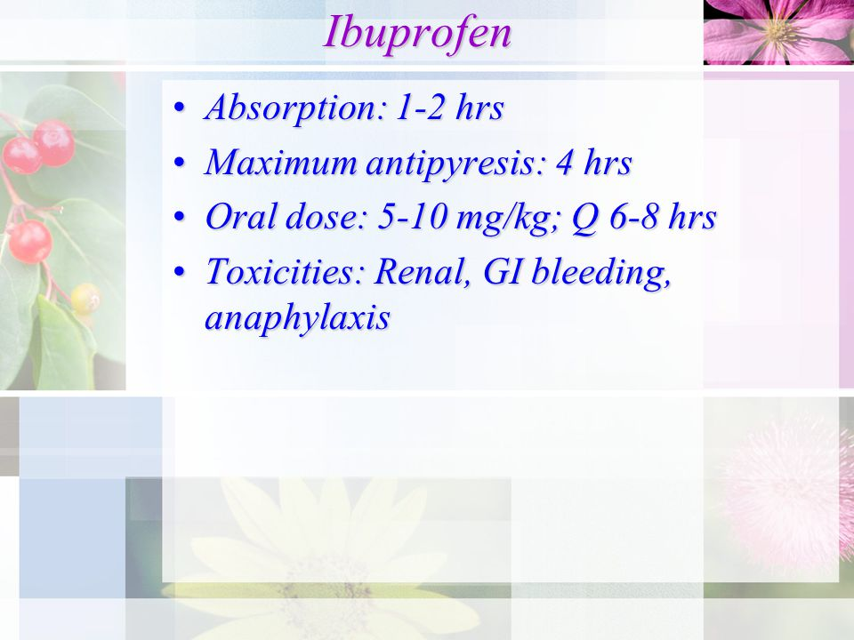Ibuprofen Ibuprofen Absorption: 1-2 hrsAbsorption: 1-2 hrs Maximum antipyresis: 4 hrsMaximum antipyresis: 4 hrs Oral dose: 5-10 mg/kg; Q 6-8 hrsOral dose: 5-10 mg/kg; Q 6-8 hrs Toxicities: Renal, GI bleeding, anaphylaxisToxicities: Renal, GI bleeding, anaphylaxis