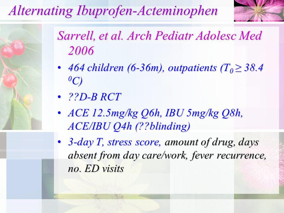 Alternating Ibuprofen-Acteminophen Alternating Ibuprofen-Acteminophen Sarrell, et al. Arch Pediatr Adolesc Med 2006 464 children (6-36m), outpatients