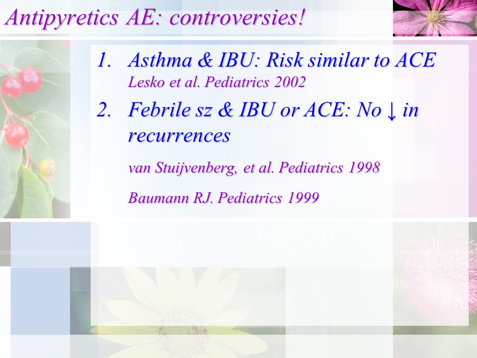 Antipyretics AE: controversies. 1.Asthma & IBU: Risk similar to ACE Lesko et al.