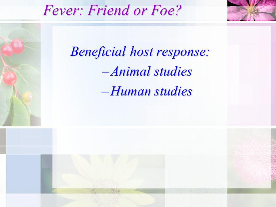 Fever: Friend or Foe? Beneficial host response: –Animal studies –Human studies