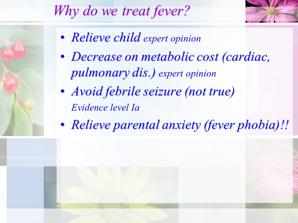 Why do we treat fever? Relieve childRelieve child expert opinion Decrease on metabolic cost (cardiac, pulmonary dis.)Decrease on metabolic cost (cardi