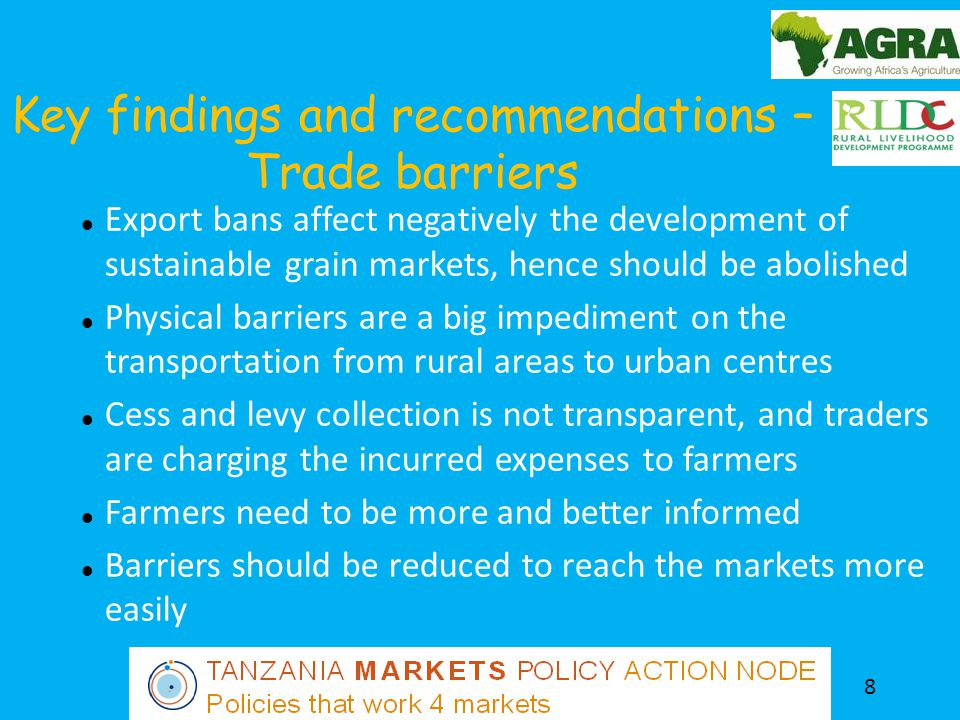Key findings and recommendations – Trade barriers 8 Export bans affect negatively the development of sustainable grain markets, hence should be abolished Physical barriers are a big impediment on the transportation from rural areas to urban centres Cess and levy collection is not transparent, and traders are charging the incurred expenses to farmers Farmers need to be more and better informed Barriers should be reduced to reach the markets more easily