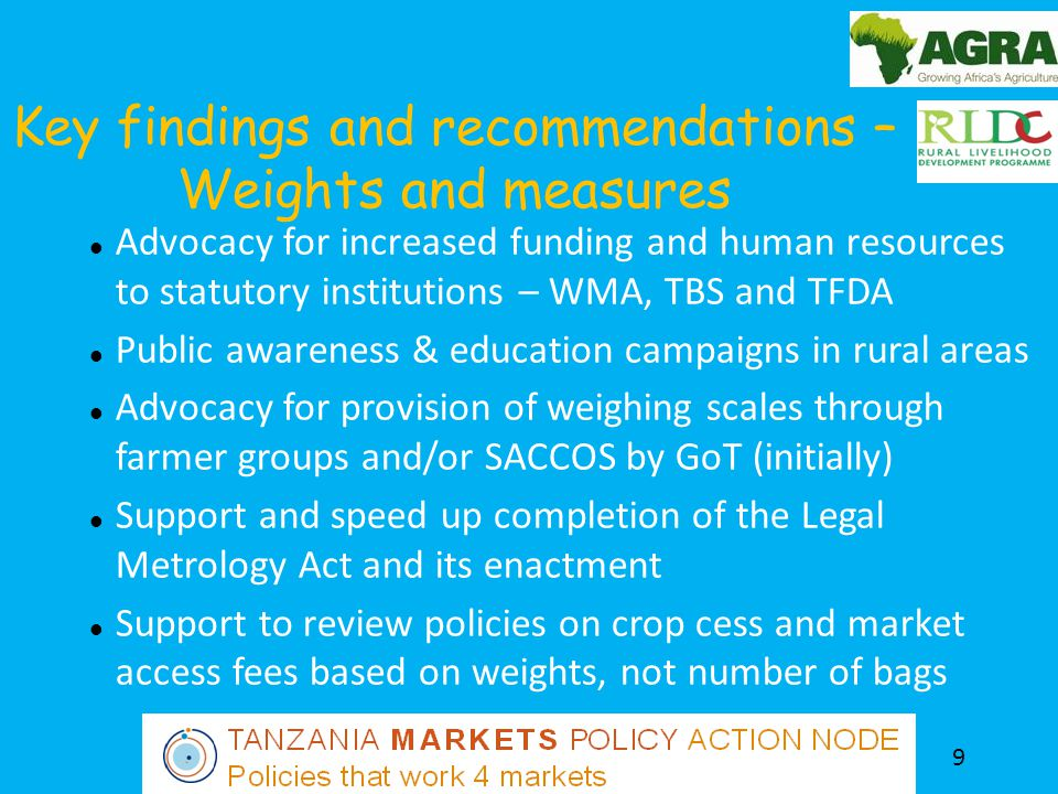 Key findings and recommendations – Weights and measures 9 Advocacy for increased funding and human resources to statutory institutions – WMA, TBS and TFDA Public awareness & education campaigns in rural areas Advocacy for provision of weighing scales through farmer groups and/or SACCOS by GoT (initially) Support and speed up completion of the Legal Metrology Act and its enactment Support to review policies on crop cess and market access fees based on weights, not number of bags