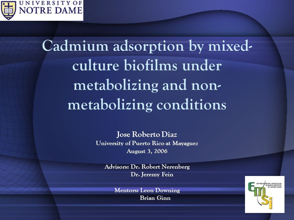 Cadmium adsorption by mixed- culture biofilms under metabolizing and non- metabolizing conditions Jose Roberto Diaz University of Puerto Rico at Mayaguez August 3, 2006 Advisors: Dr.