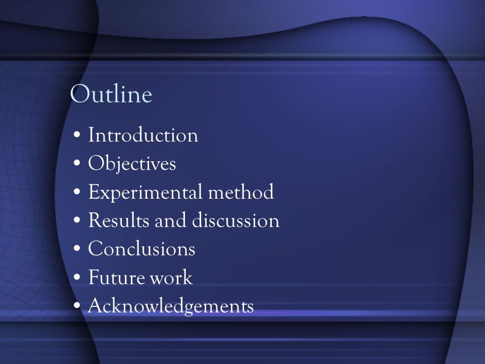Outline Introduction Objectives Experimental method Results and discussion Conclusions Future work Acknowledgements
