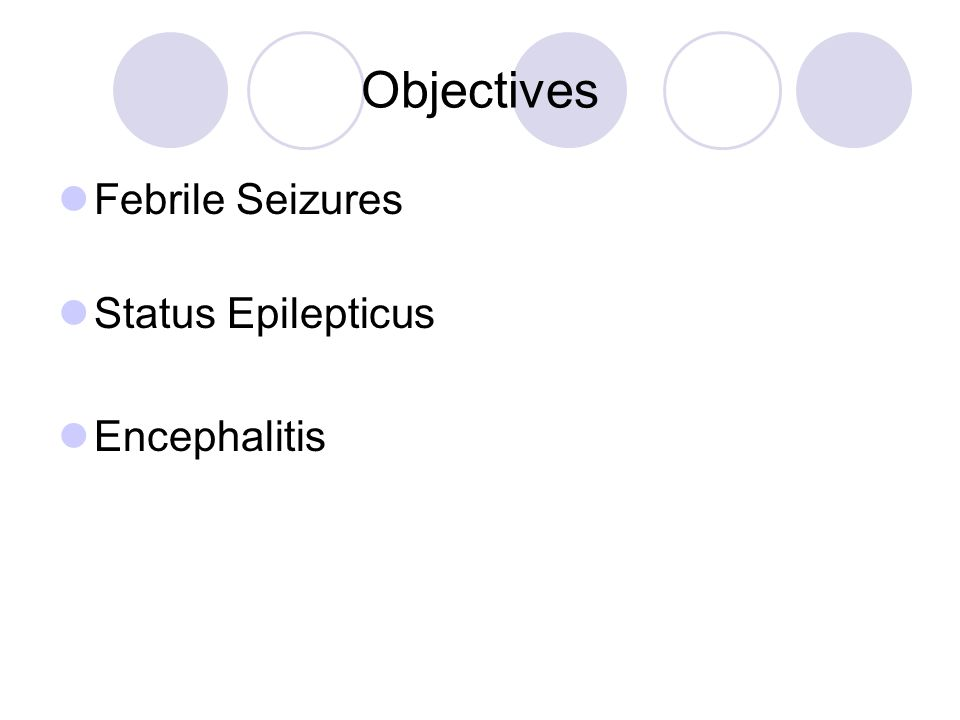 Objectives Febrile Seizures Status Epilepticus Encephalitis