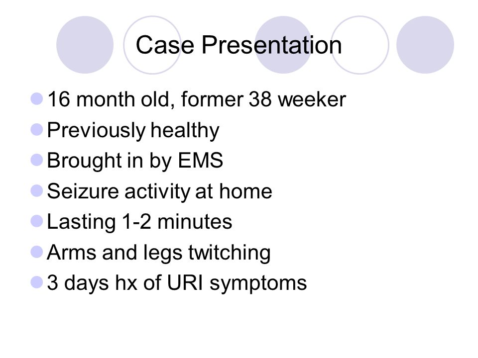 Case Presentation 16 month old, former 38 weeker Previously healthy Brought in by EMS Seizure activity at home Lasting 1-2 minutes Arms and legs twitching 3 days hx of URI symptoms