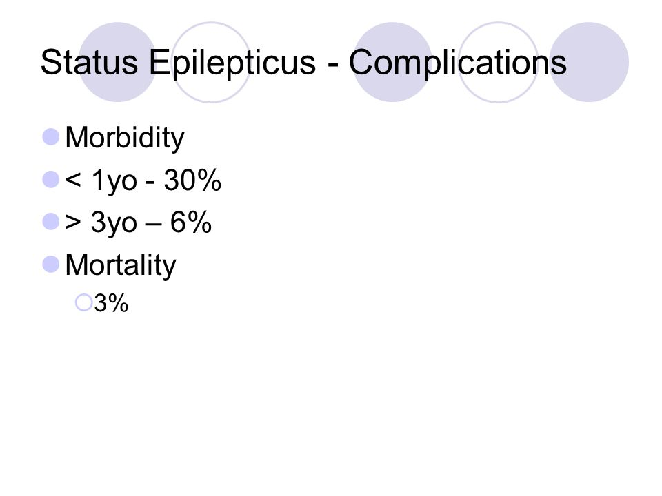 Status Epilepticus - Complications Morbidity < 1yo - 30% > 3yo – 6% Mortality  3%