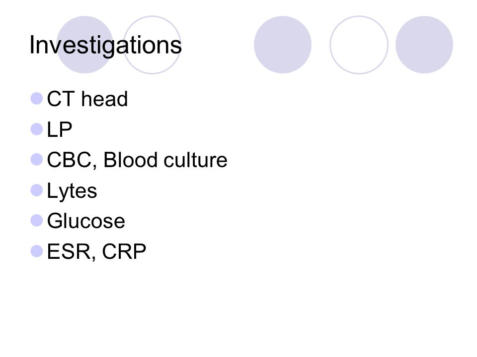Investigations CT head LP CBC, Blood culture Lytes Glucose ESR, CRP