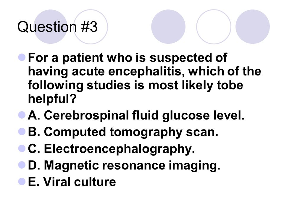 Question #3 For a patient who is suspected of having acute encephalitis, which of the following studies is most likely tobe helpful.