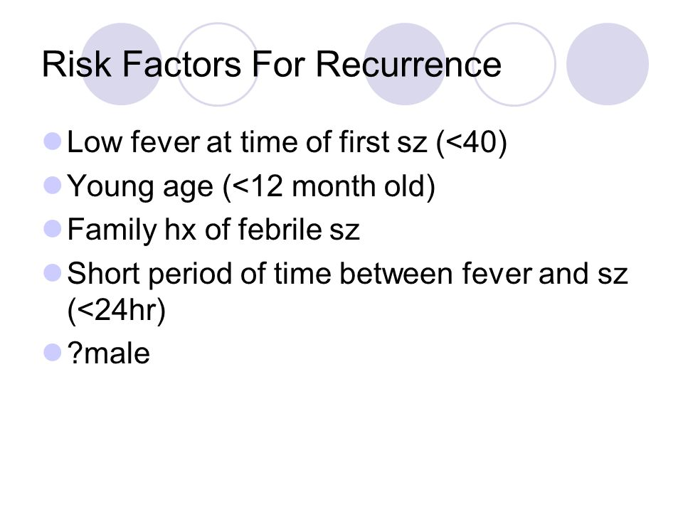 Risk Factors For Recurrence Low fever at time of first sz (<40) Young age (<12 month old) Family hx of febrile sz Short period of time between fever and sz (<24hr) ?male