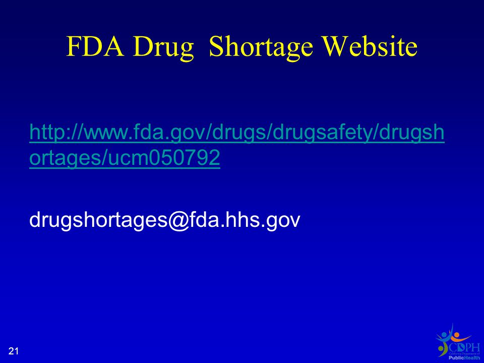 FDA Drug Shortage Website http://www.fda.gov/drugs/drugsafety/drugsh ortages/ucm050792 drugshortages@fda.hhs.gov 21
