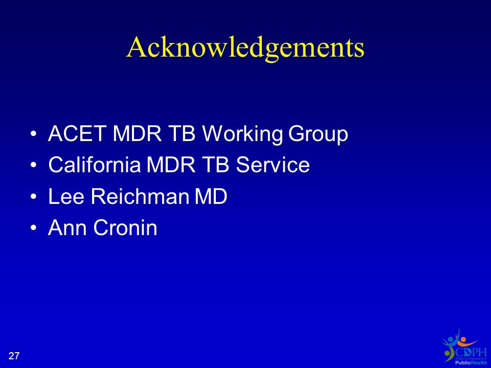 Acknowledgements ACET MDR TB Working Group California MDR TB Service Lee Reichman MD Ann Cronin 27