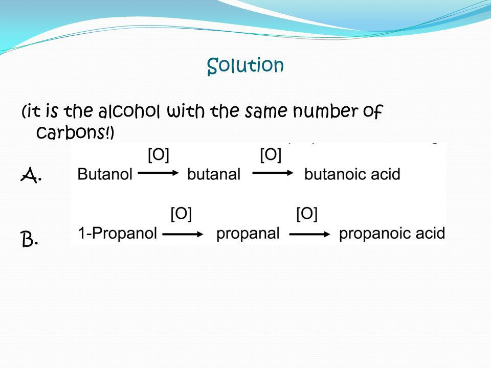 Solution (it is the alcohol with the same number of carbons!) A. B.