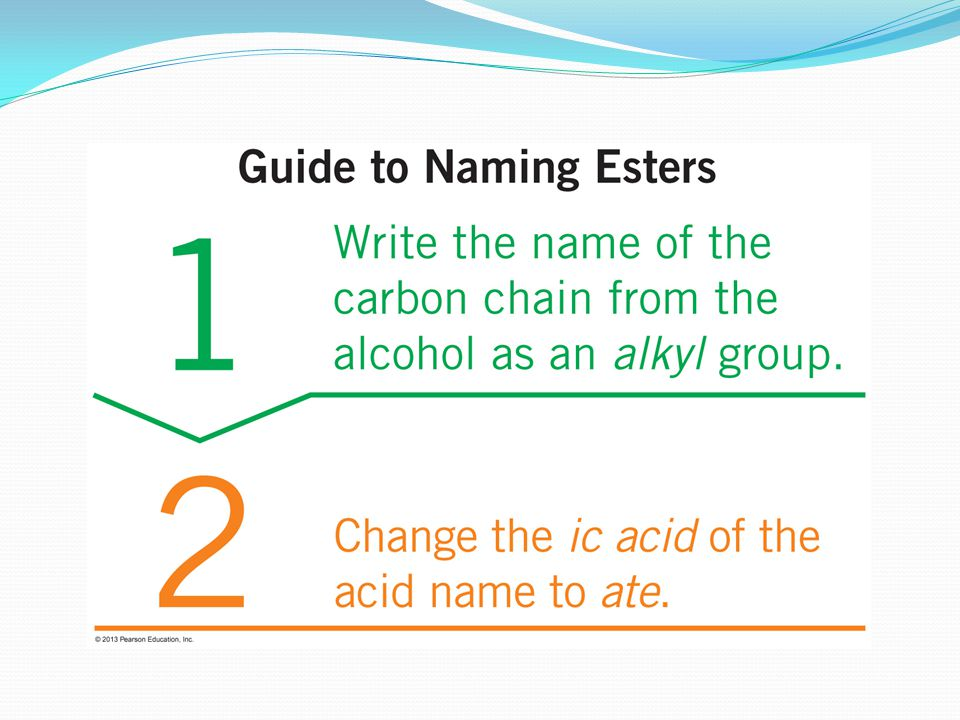 Naming Esters The name of an ester contains the names of the alkyl group from the alcohol, and the carbon chain from the acid with -ate ending.