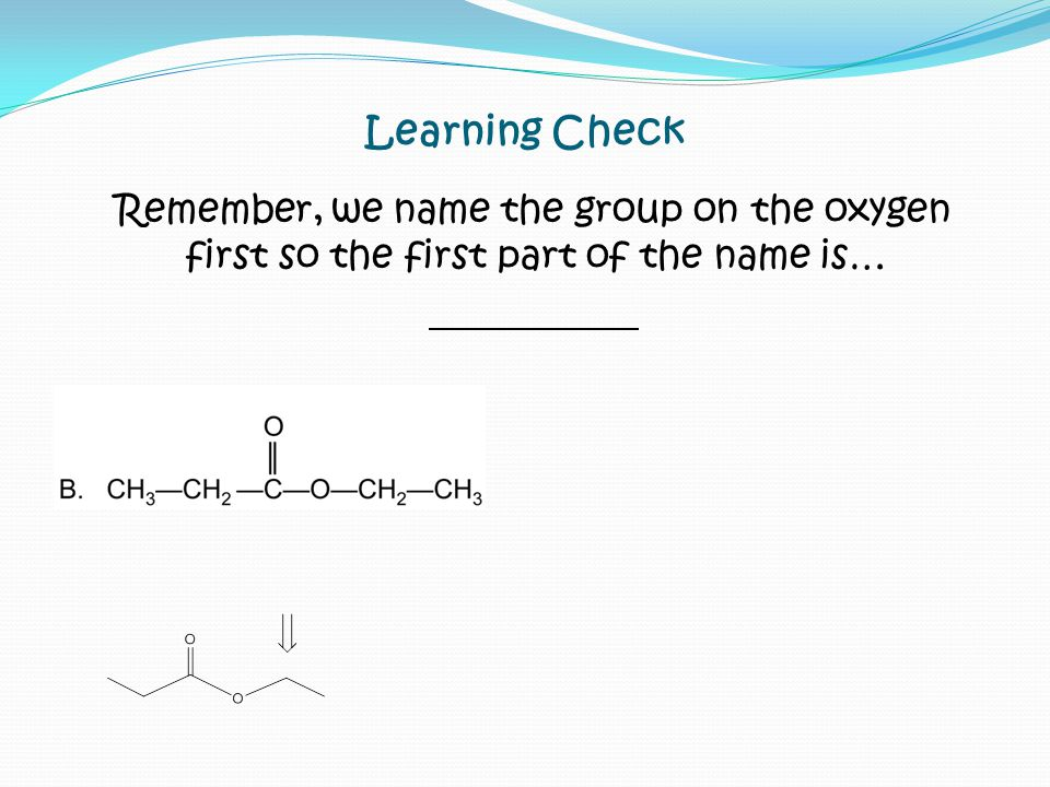 Learning Check Remember, we name the group on the oxygen first so the first part of the name is…