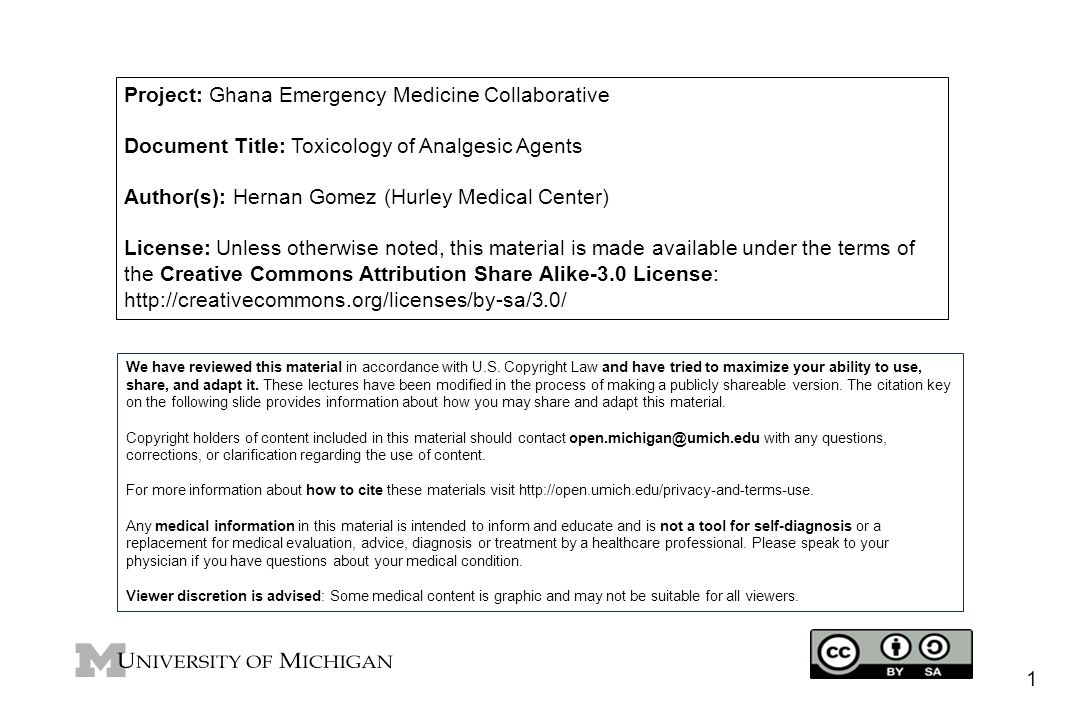 Project: Ghana Emergency Medicine Collaborative Document Title: Toxicology of Analgesic Agents Author(s): Hernan Gomez (Hurley Medical Center) License: Unless otherwise noted, this material is made available under the terms of the Creative Commons Attribution Share Alike-3.0 License: http://creativecommons.org/licenses/by-sa/3.0/ We have reviewed this material in accordance with U.S.