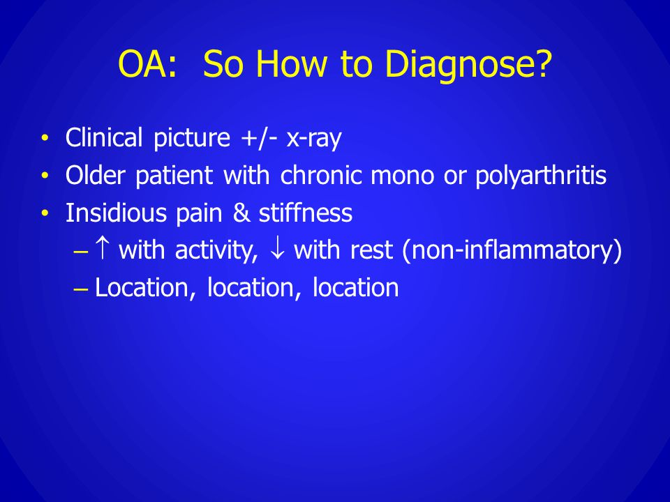 OA: So How to Diagnose? Clinical picture +/- x-ray Older patient with chronic mono or polyarthritis Insidious pain & stiffness –  with activity,  wi
