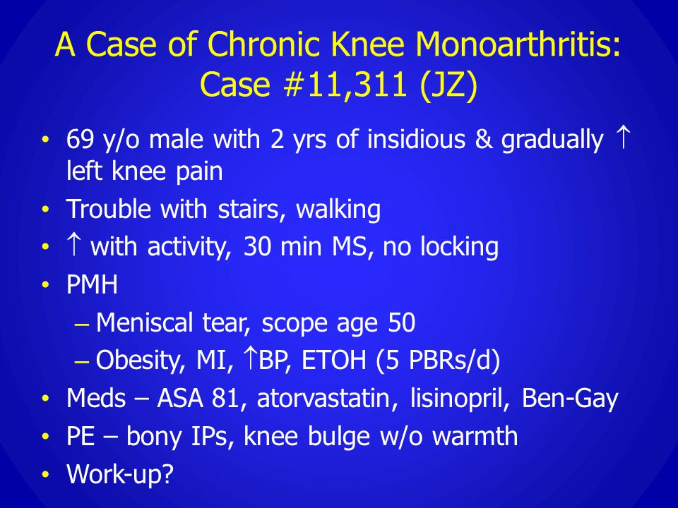 A Case of Chronic Knee Monoarthritis: Case #11,311 (JZ) 69 y/o male with 2 yrs of insidious & gradually  left knee pain Trouble with stairs, walking