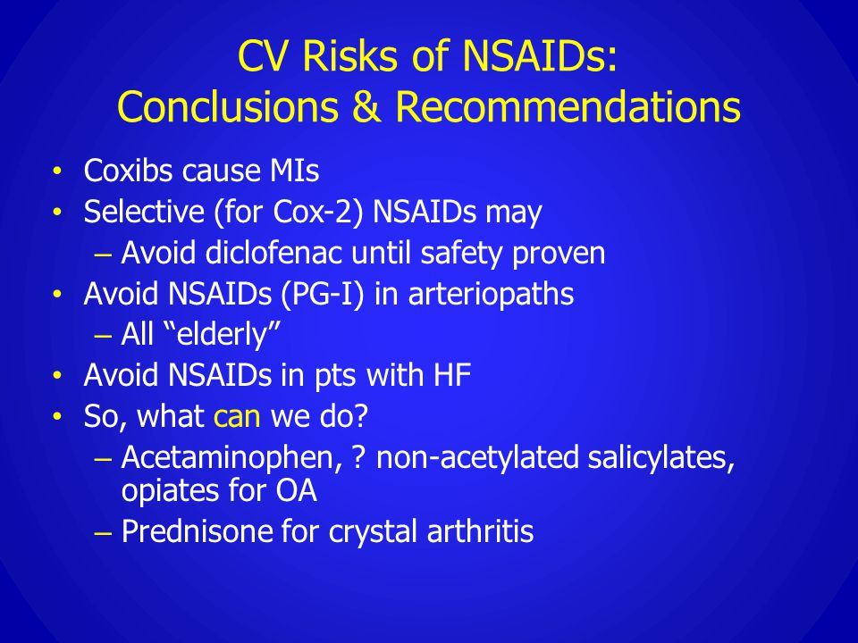 CV Risks of NSAIDs: Conclusions & Recommendations Coxibs cause MIs Selective (for Cox-2) NSAIDs may – Avoid diclofenac until safety proven Avoid NSAID