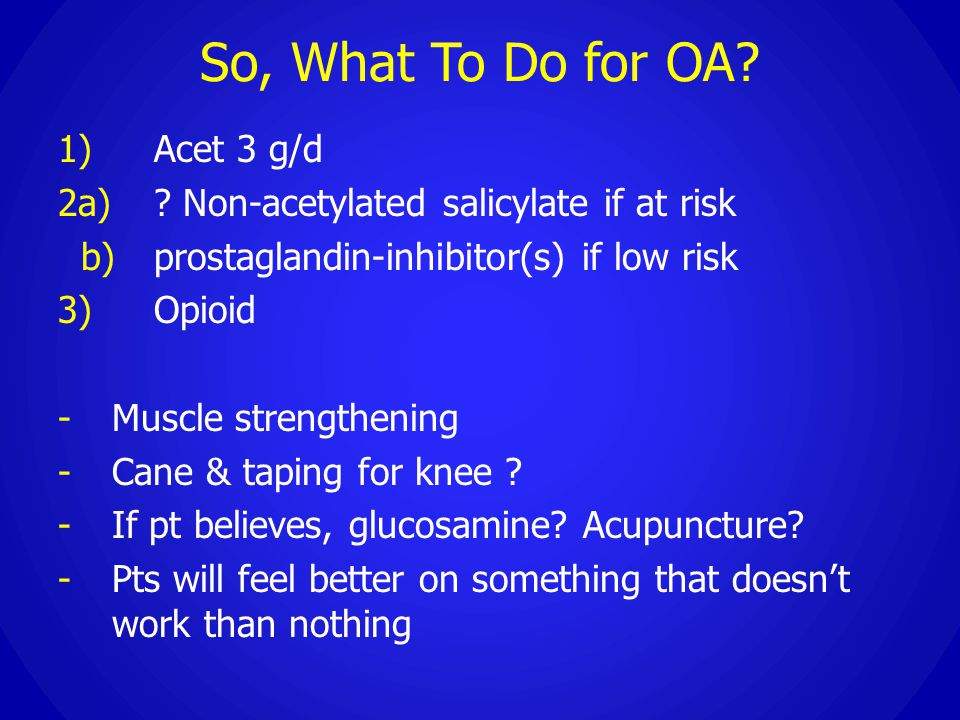 So, What To Do for OA? 1)Acet 3 g/d 2a)? Non-acetylated salicylate if at risk b)prostaglandin-inhibitor(s) if low risk 3) Opioid - Muscle strengthenin