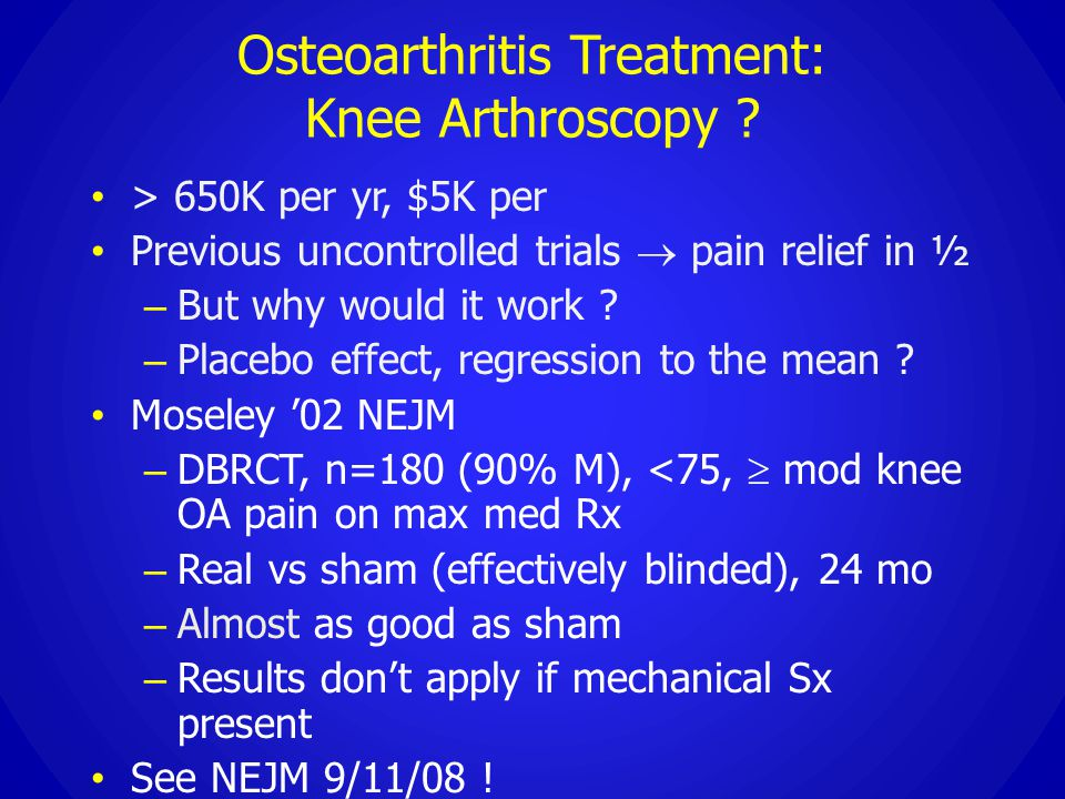 Osteoarthritis Treatment: Knee Arthroscopy ? > 650K per yr, $5K per Previous uncontrolled trials  pain relief in ½ – But why would it work ? – Placeb
