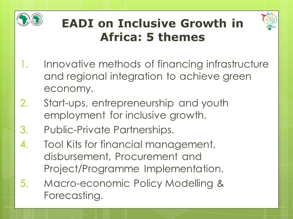 EADI on Inclusive Growth in Africa: 5 themes 1.Innovative methods of financing infrastructure and regional integration to achieve green economy.